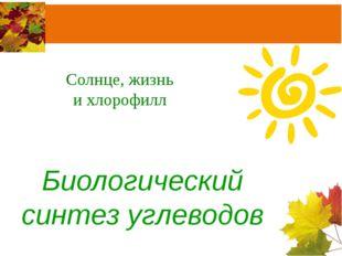 Солнце, жизнь и хлорофилл Биологический синтез углеводов