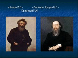 «Шишкин И.И.» « Салтыков- Щедрин М.Е.» Крамской И.Н.