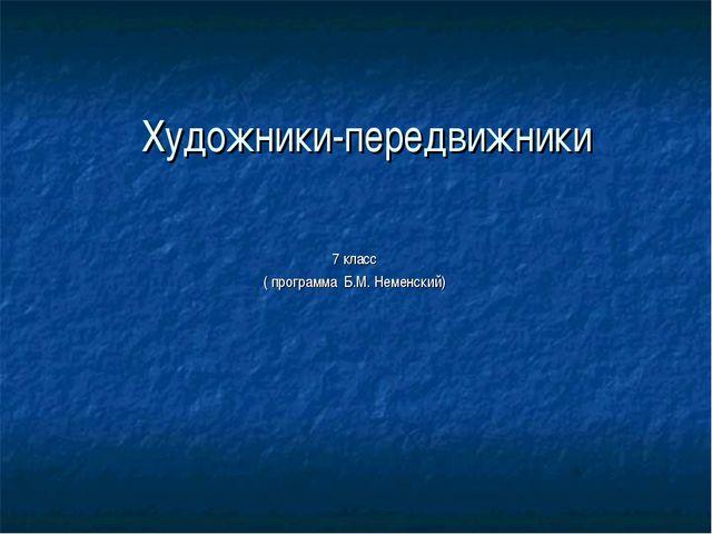 Художники-передвижники 7 класс ( программа Б.М. Неменский)