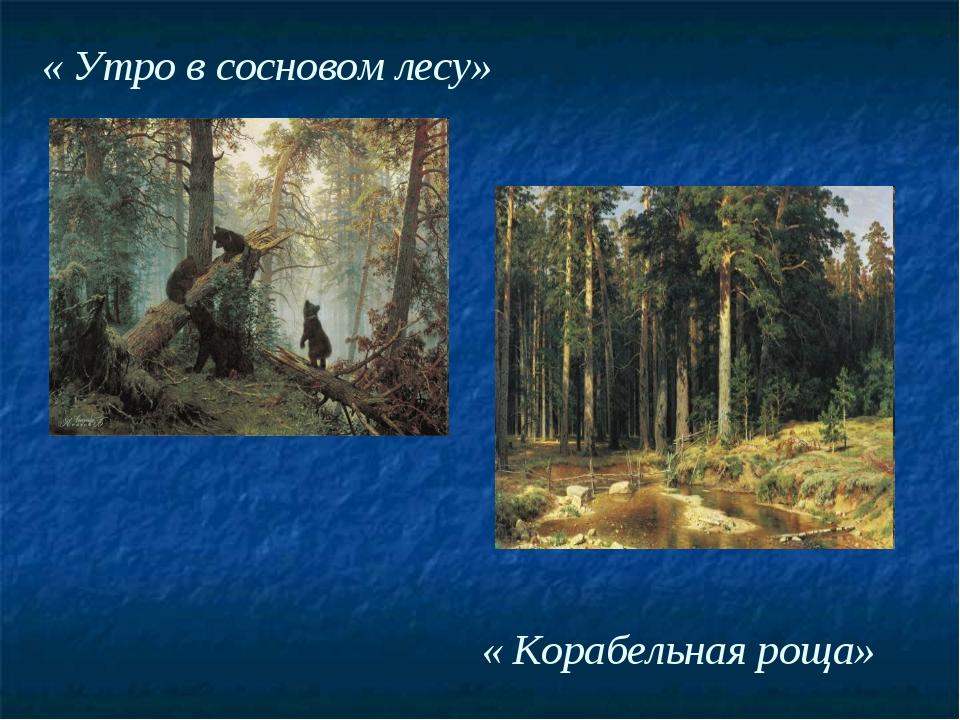 « Утро в сосновом лесу» « Корабельная роща»