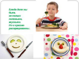 Блюда должны быть не только полезными, вкусными. Но и красиво рассервированны .