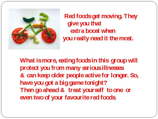 Red foods get moving. They give you that extra boost when you really need it...