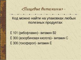 «Пищевые витамины» - Код можно найти на упаковках любых полезных продуктах Е