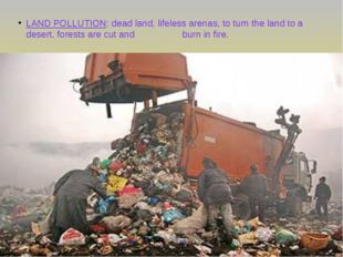 LAND POLLUTION: dead land, lifeless arenas, to turn the land to a desert, for