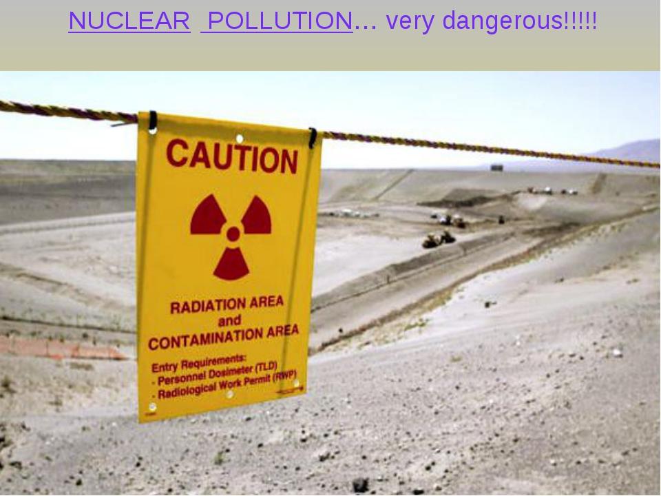 NUCLEAR POLLUTION… very dangerous!!!!! NUCLEAR POLLUTION… very dangerous!!!!!