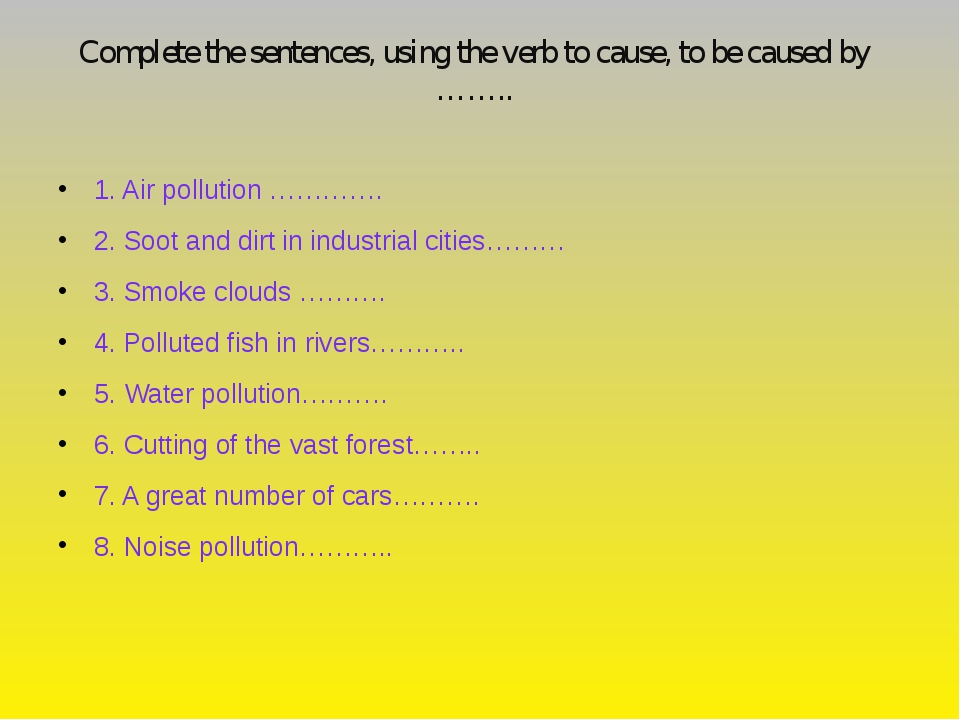Complete the sentences, using the verb to cause, to be caused by ……..  1. Ai...