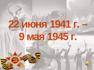 22 июня 1941 г. – 9 мая 1945 г.
