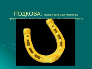 ПОДКОВА: толстая железная пластинка, прибиваемая по краям копыта лошади, для