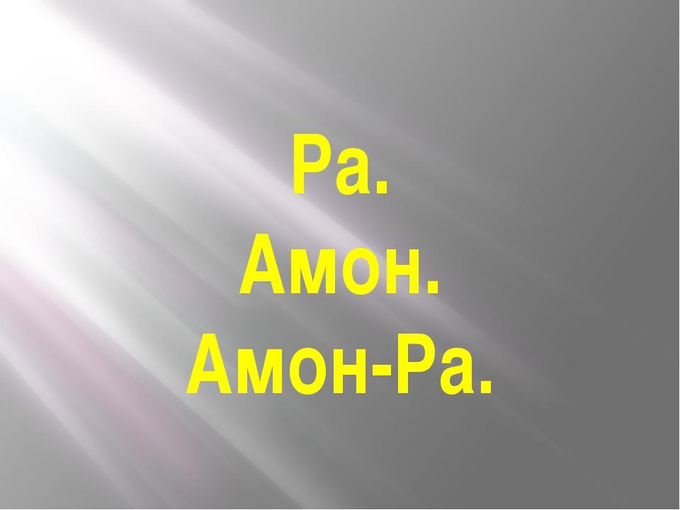 Ра. Амон. Амон-Ра.