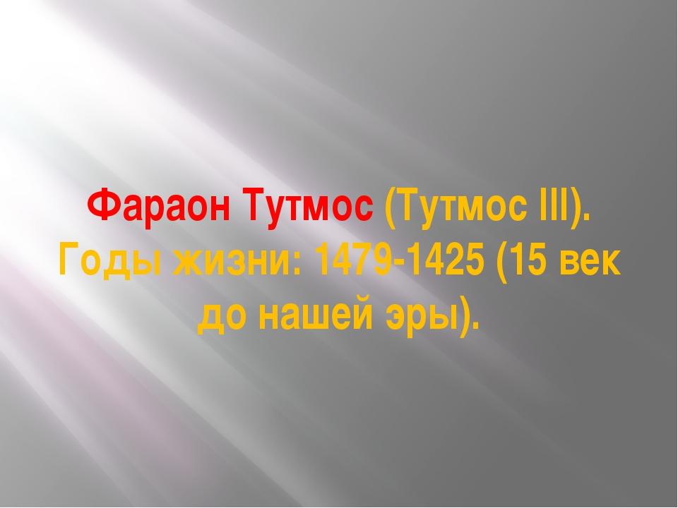 Фараон Тутмос (Тутмос III). Годы жизни: 1479-1425 (15 век до нашей эры).