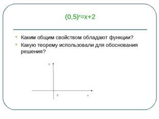 (0,5)х=х+2 Каким общим свойством обладают функции? Какую теорему использовали