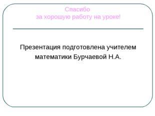 Спасибо за хорошую работу на уроке! Презентация подготовлена учителем математ
