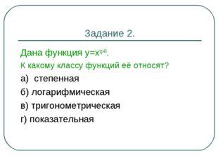 Задание 2. Дана функция у=хtg 40. К какому классу функций её относят? а) степ
