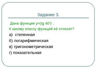 Задание 3. Дана функция у=(tg 400)x . К какому классу функций её относят? а)