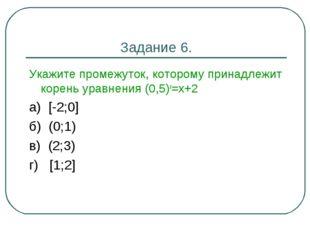 Задание 6. Укажите промежуток, которому принадлежит корень уравнения (0,5)х=х