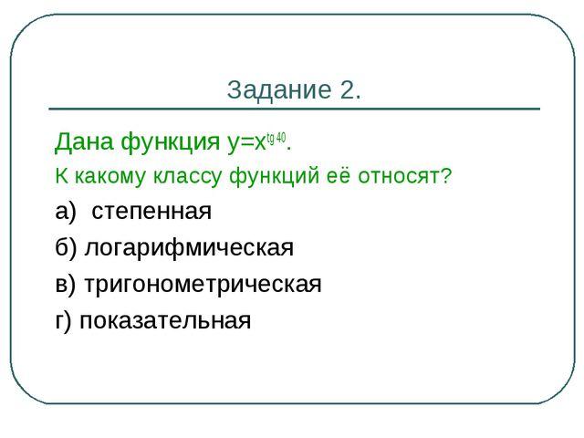 Задание 2. Дана функция у=хtg 40. К какому классу функций её относят? а) степ...