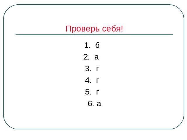 Проверь себя! 1. б 2. а 3. г 4. г 5. г 6. а