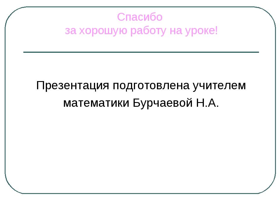 Спасибо за хорошую работу на уроке! Презентация подготовлена учителем математ...