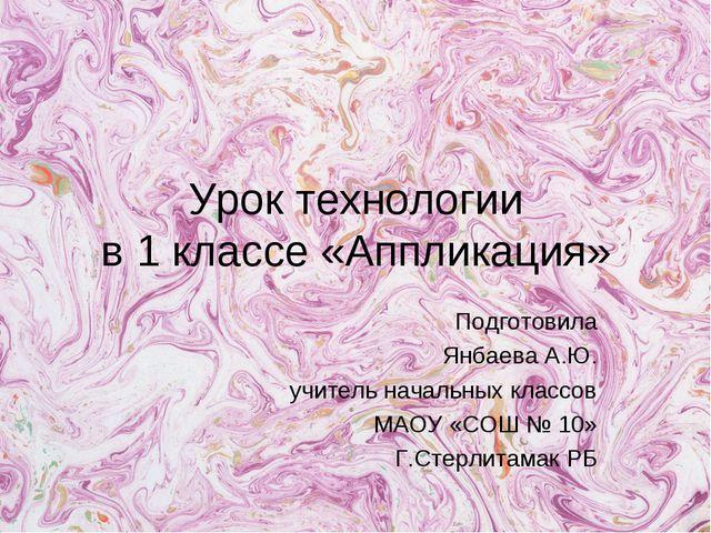 Урок технологии в 1 классе «Аппликация» Подготовила Янбаева А.Ю. учитель нача...