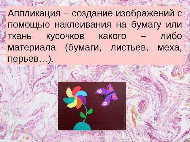 Аппликация – создание изображений с помощью наклеивания на бумагу или ткань к...