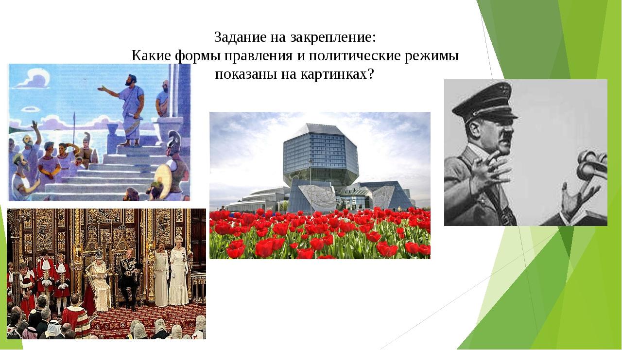 Задание на закрепление: Какие формы правления и политические режимы показаны...