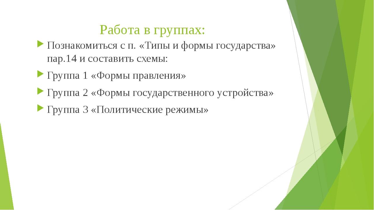 Работа в группах: Познакомиться с п. «Типы и формы государства» пар.14 и сост...