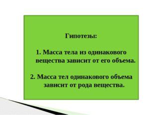 Гипотезы: 1. Масса тела из одинакового вещества зависит от его объема. 2. Ма