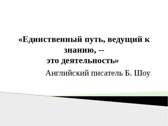 «Единственный путь, ведущий к знанию, -- это деятельность» Английский писател...