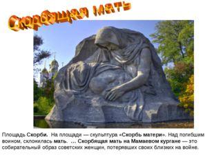 ПлощадьСкорби. На площади — скульптура «Скорбьматери». Надпогибшим воином
