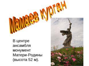 В центре ансамбля монумент Матери-Родины (высота 52 м).