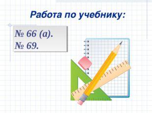 Работа по учебнику: № 66 (а). № 69.