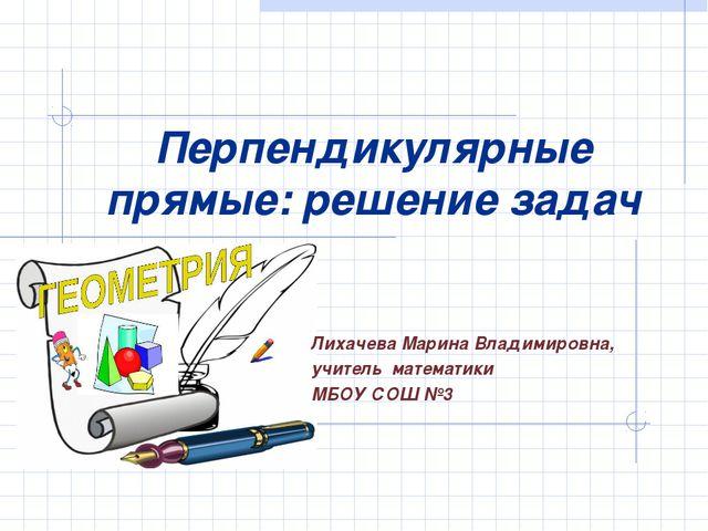 Перпендикулярные прямые: решение задач Лихачева Марина Владимировна, учитель...