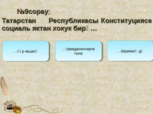 №9сорау: Татарстан Республикасы Конституциясе социаль яктан хокук бирә… …гр