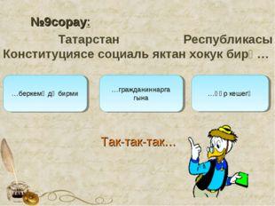 №9сорау: Татарстан Республикасы Конституциясе социаль яктан хокук бирә… …