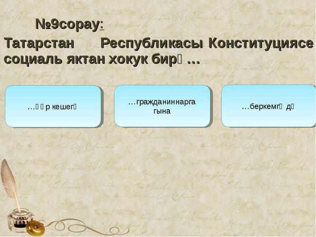 №9сорау: Татарстан Республикасы Конституциясе социаль яктан хокук бирә… …гр...