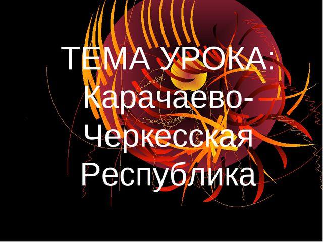 ТЕМА УРОКА: Карачаево-Черкесская Республика