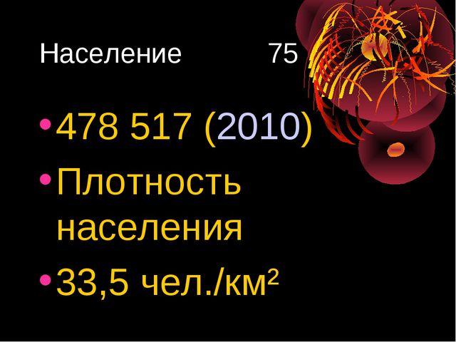 Население 75 478517 (2010) Плотность населения 33,5 чел./км²