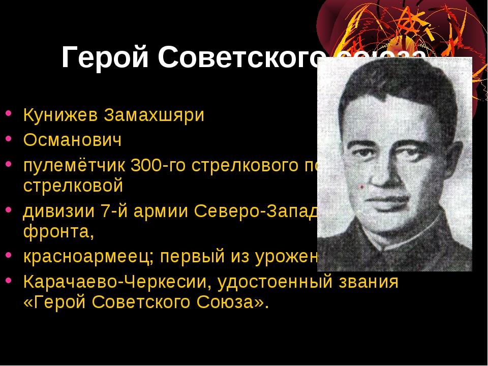Герой Советского союза Кунижев Замахшяри Османович пулемётчик 300-го стрелков...