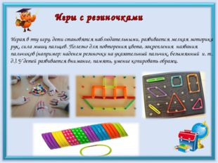 Игры с резиночками Играя в эту игру, дети становятся наблюдательными, развива