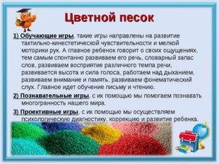 Цветной песок 1)Обучающиеигры, такие игры направлены на развитие тактильно-