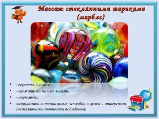 Массаж стеклянными шариками (марблс) - вертеть в руках; - щелкать по ним паль