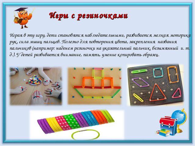 Игры с резиночками Играя в эту игру, дети становятся наблюдательными, развива...