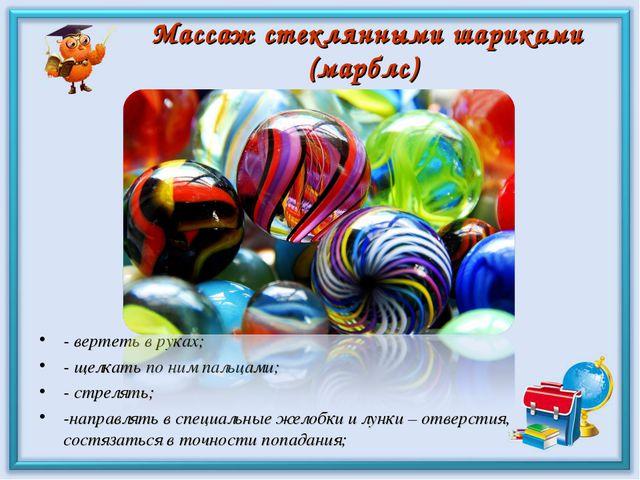 Массаж стеклянными шариками (марблс) - вертеть в руках; - щелкать по ним паль...