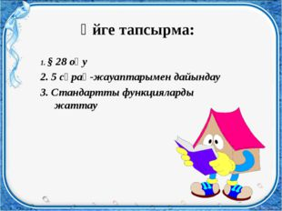 Үйге тапсырма: 1. § 28 оқу 2. 5 сұрақ-жауаптарымен дайындау 3. Стандартты фун