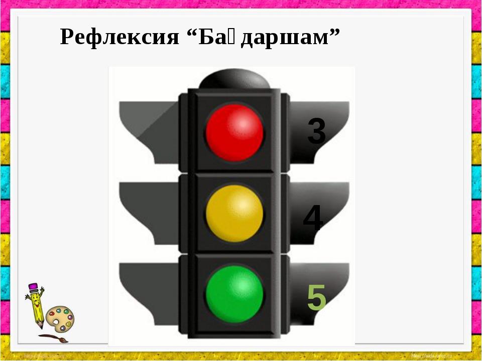 """Рефлексия """"Бағдаршам"""" 5 4 3"""