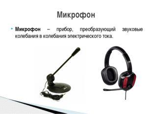 Микрофон – прибор, преобразующий звуковые колебания в колебания электрическог