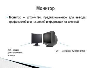Монитор – устройство, предназначенное для вывода графической или текстовой ин