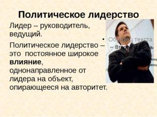 Политическое лидерство Лидер – руководитель, ведущий. Политическое лидерство