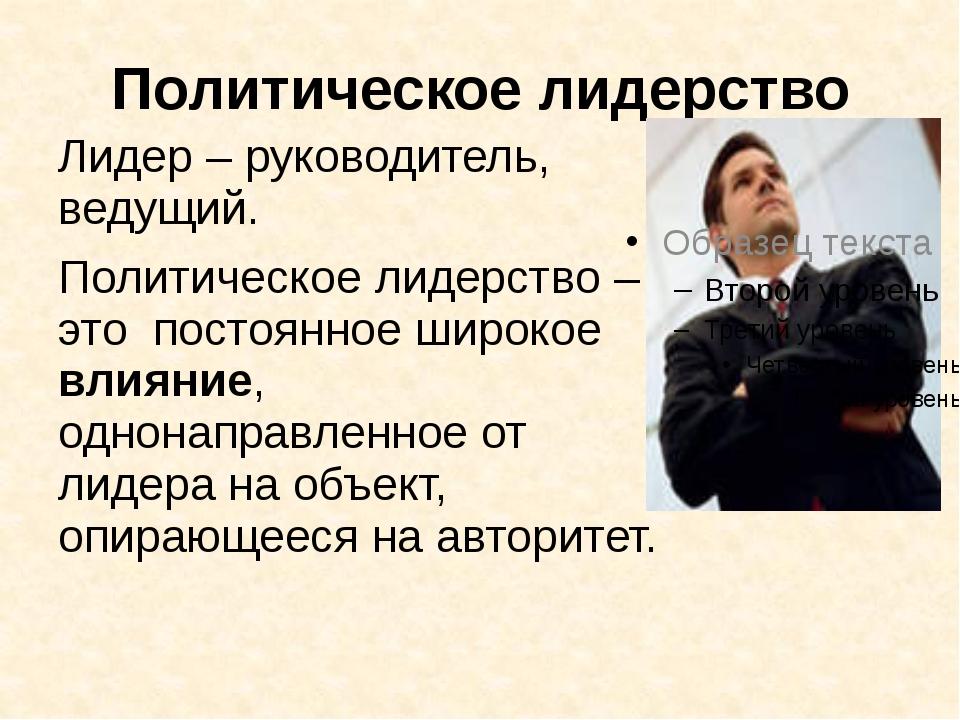 Политическое лидерство Лидер – руководитель, ведущий. Политическое лидерство...