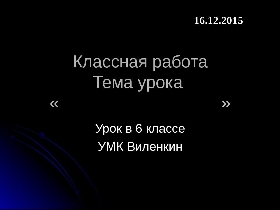 Классная работа Тема урока « » Урок в 6 классе УМК Виленкин 16.12.2015
